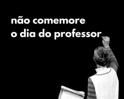 Não comemore o dia do professor