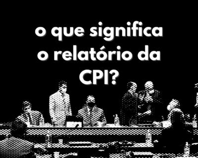 O que significa o relatório da CPI?